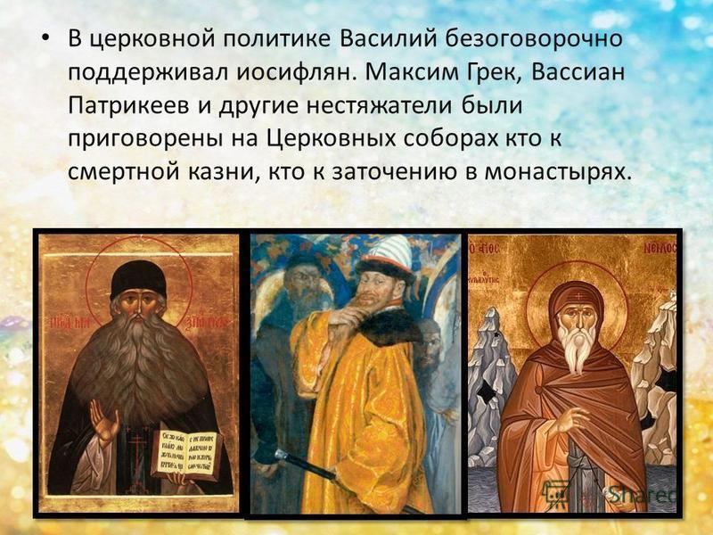 В церковной политике Василий безоговорочно поддерживал иосифлян. Максим Грек, Вассиан Патрикеев и другие нестяжатели были приговорены на Церковных соборах кто к смертной казни, кто к заточению в монастырях.