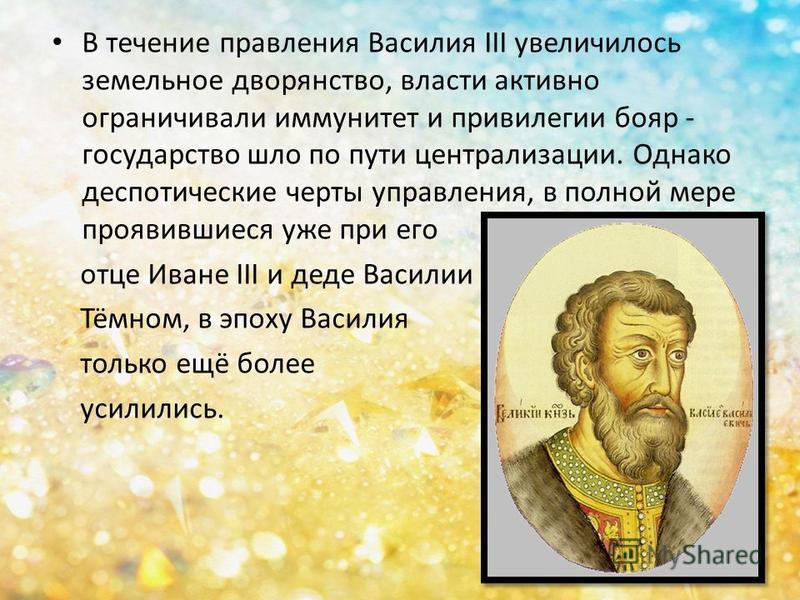В течение правления Василия III увеличилось земельное дворянство, власти активно ограничивали иммунитет и привилегии бояр - государство шло по пути централизации. Однако деспотические черты управления, в полной мере проявившиеся уже при его отце Иван