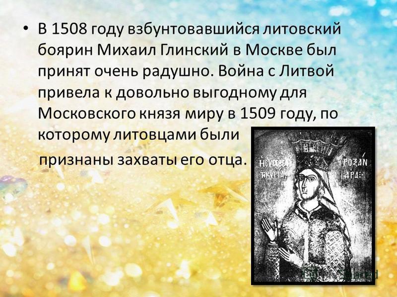 В 1508 году взбунтовавшийся литовский боярин Михаил Глинский в Москве был принят очень радушно. Война с Литвой привела к довольно выгодному для Московского князя миру в 1509 году, по которому литовцами были признаны захваты его отца.