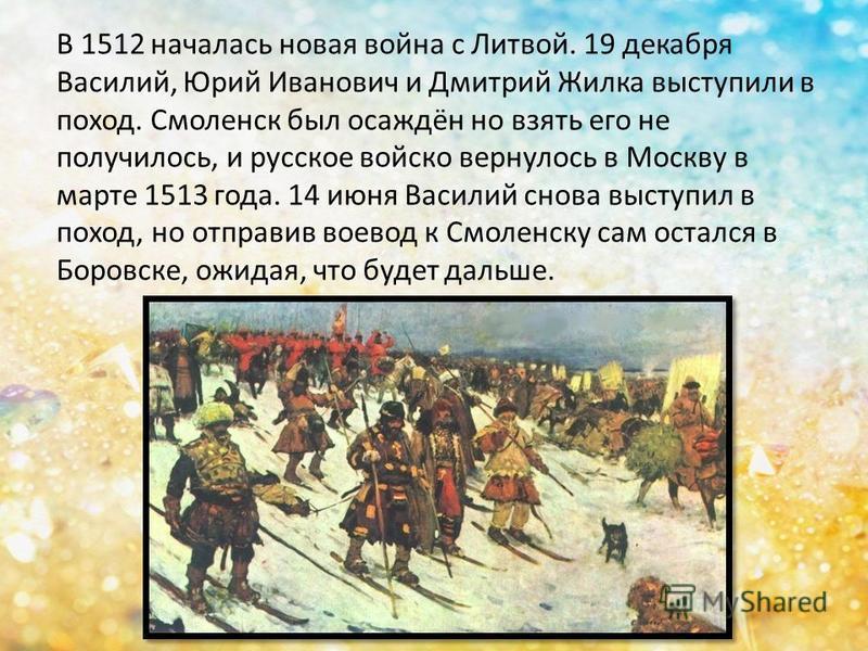 В 1512 началась новая война с Литвой. 19 декабря Василий, Юрий Иванович и Дмитрий Жилка выступили в поход. Смоленск был осаждён но взять его не получилось, и русское войско вернулось в Москву в марте 1513 года. 14 июня Василий снова выступил в поход,