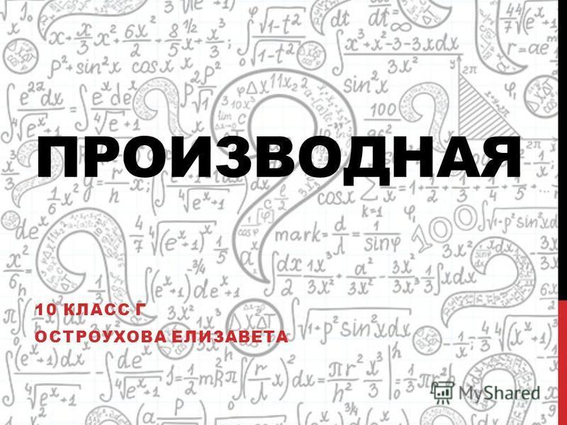 ПРОИЗВОДНАЯ 10 КЛАСС Г ОСТРОУХОВА ЕЛИЗАВЕТА