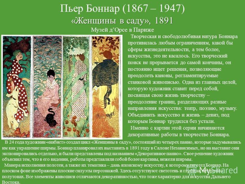 Пьер Боннар (1867 – 1947) «Женщины в саду», 1891 Музей д Орсе в Париже Творческая и свободолюбивая натура Боннара противилась любым ограничениям, какой бы сферы жизнедеятельности, а тем более, искусства, это не касалось. Его творческий поиск не преры