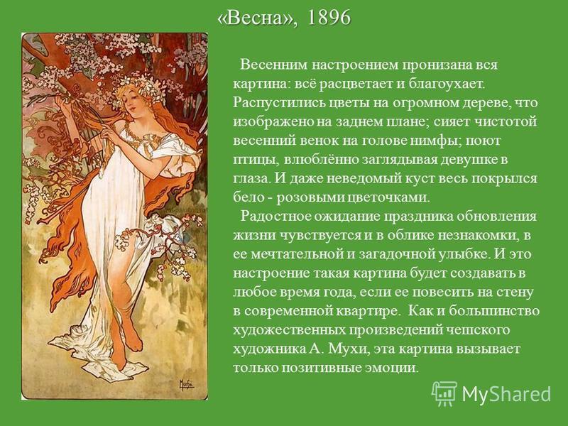 «Весна», 1896 Весенним настроением пронизана вся картина: всё расцветает и благоухает. Распустились цветы на огромном дереве, что изображено на заднем плане; сияет чистотой весенний венок на голове нимфы; поют птицы, влюблённо заглядывая девушке в гл