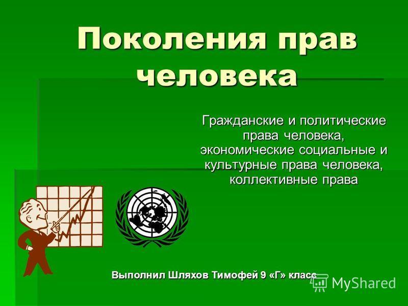 Поколения прав человека Гражданские и политические права человека, экономические социальные и культурные права человека, коллективные права Выполнил Шляхов Тимофей 9 «Г» класс
