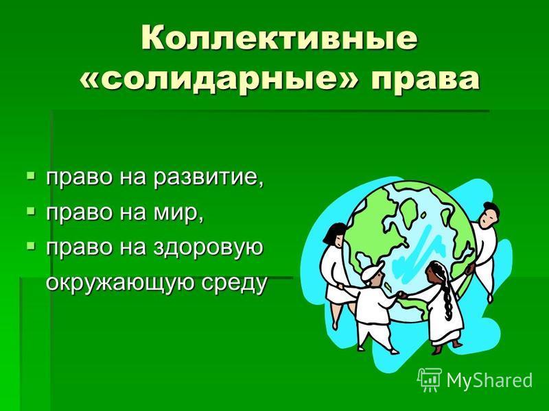 Коллективные «солидарные» права право на развитие, право на развитие, право на мир, право на мир, право на здоровую право на здоровую окружающую среду
