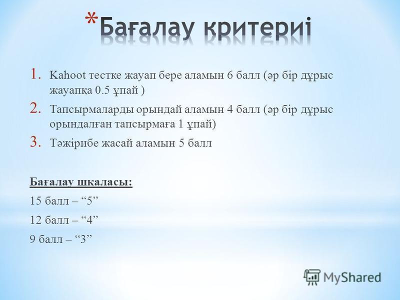 1. Kahoot тестке жауап бере аламын 6 балл (әр бір дұрыс жауапқа 0.5 ұпай ) 2. Тапсырмаларды орындай аламын 4 балл (әр бір дұрыс орындалған тапсырмаға 1 ұпай) 3. Тәжірибе жасай аламын 5 балл Бағалау шкаласы: 15 балл – 5 12 балл – 4 9 балл – 3
