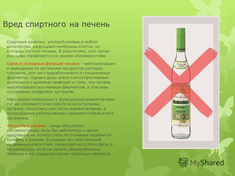 Вред спиртного на печень Спиртные напитки, употребляемые в любом количестве, разрушают мембраны клеток, из которых состоит печень. В результате, этот орган все хуже справляется со своими обязанностями. Одна из основных функций печени – нейтрализация