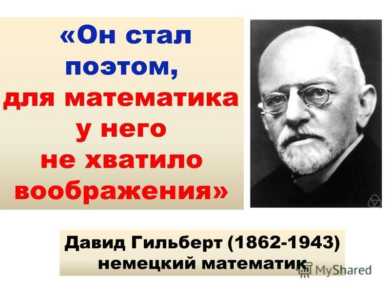 «Он стал поэтом, для математика у него не хватило воображения» Давид Гильберт (1862-1943) немецкий математик