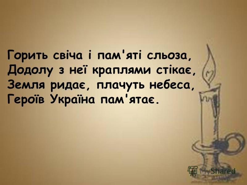 Горить свіча і пам'яті сльоза, Додолу з неї краплями стікає, Земля ридає, плачуть небеса, Героїв Україна пам'ятає.
