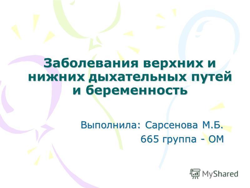 Заболевания верхних и нижних дыхательных путей и беременность Выполнила: Сарсенова М.Б. 665 группа - ОМ 665 группа - ОМ