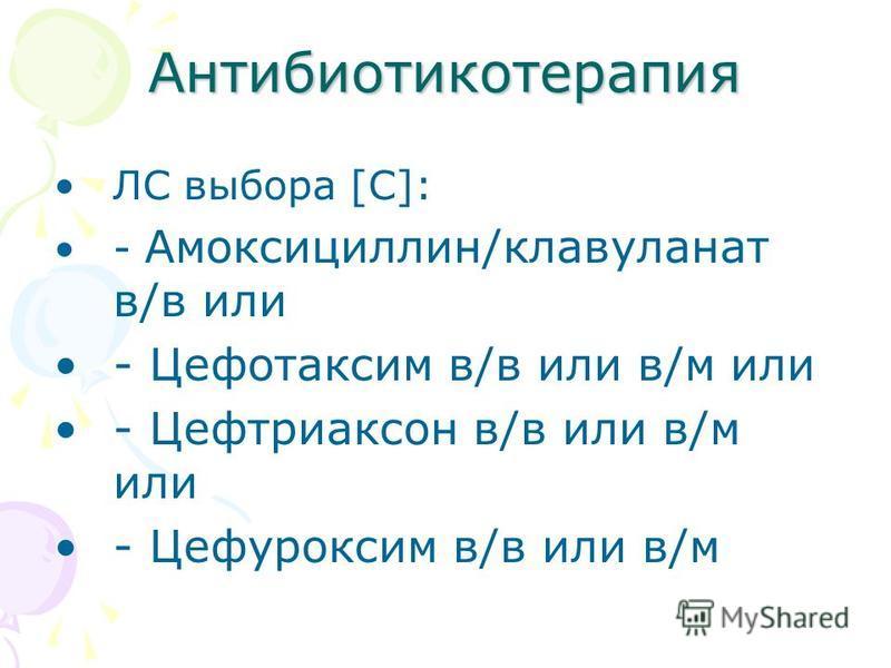 Антибиотикотерапия ЛС выбора [C]: - Амоксициллин/клавуланат в/в или - Цефотаксим в/в или в/м или - Цефтриаксон в/в или в/м или - Цефуроксим в/в или в/м