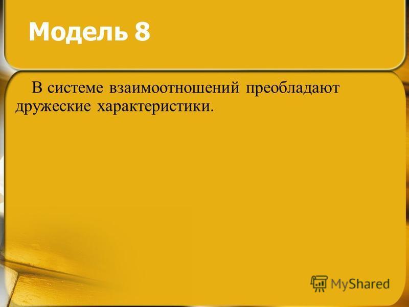 Модель 8 В системе взаимоотношений преобладают дружеские характеристики.
