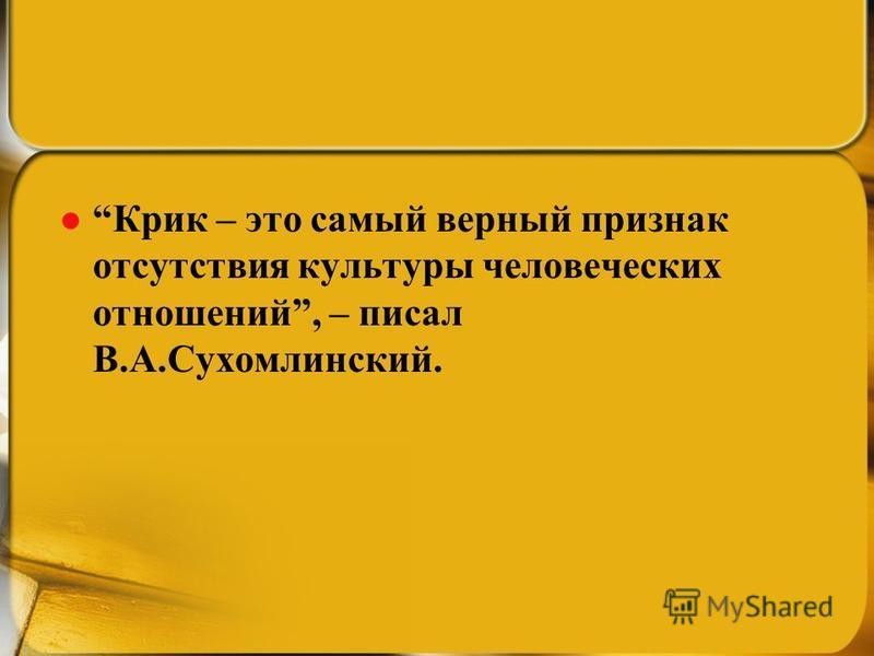 Крик – это самый верный признак отсутствия культуры человеческих отношений, – писал В.А.Сухомлинский.