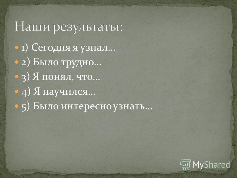 1) Сегодня я узнал… 2) Было трудно… 3) Я понял, что… 4) Я научился… 5) Было интересно узнать…