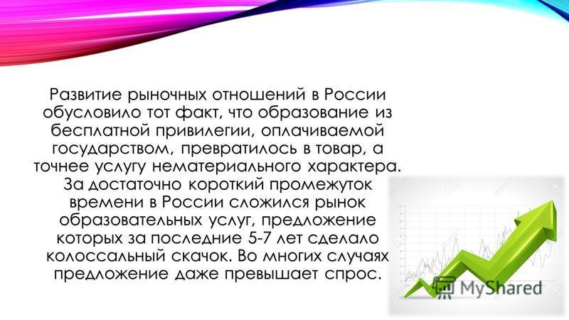 Развитие рыночных отношений в России обусловило тот факт, что образование из бесплатной привилегии, оплачиваемой государством, превратилось в товар, а точнее услугу нематериального характера. За достаточно короткий промежуток времени в России сложилс