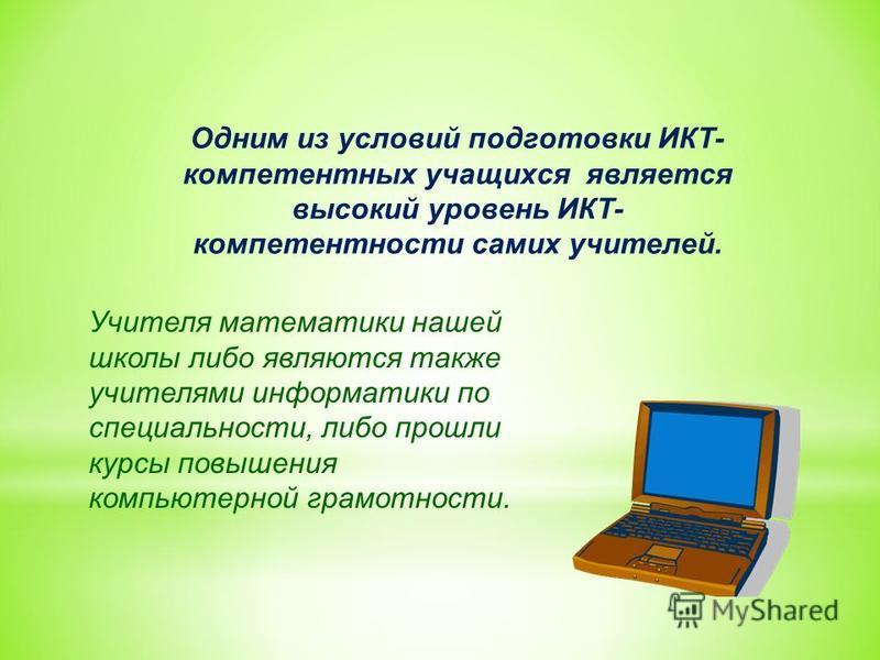 Одним из условий подготовки ИКТ- компетентных учащихся является высокий уровень ИКТ- компетентности самих учителей. Учителя математики нашей школы либо являются также учителями информатики по специальности, либо прошли курсы повышения компьютерной гр
