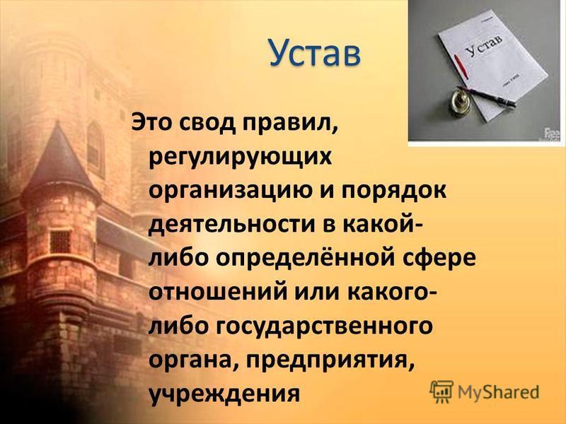 Устав Это свод правил, регулирующих организацию и порядок деятельности в какой- либо определённой сфере отношений или какого- либо государственного органа, предприятия, учреждения