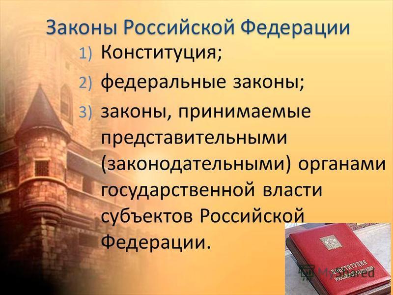 Законы Российской Федерации 1) Конституция; 2) федеральные законы; 3) законы, принимаемые представительными (законодательными) органами государственной власти субъектов Российской Федерации.