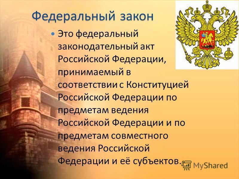 Федеральный закон Это федеральный законодательный акт Российской Федерации, принимаемый в соответствии с Конституцией Российской Федерации по предметам ведения Российской Федерации и по предметам совместного ведения Российской Федерации и её субъекто