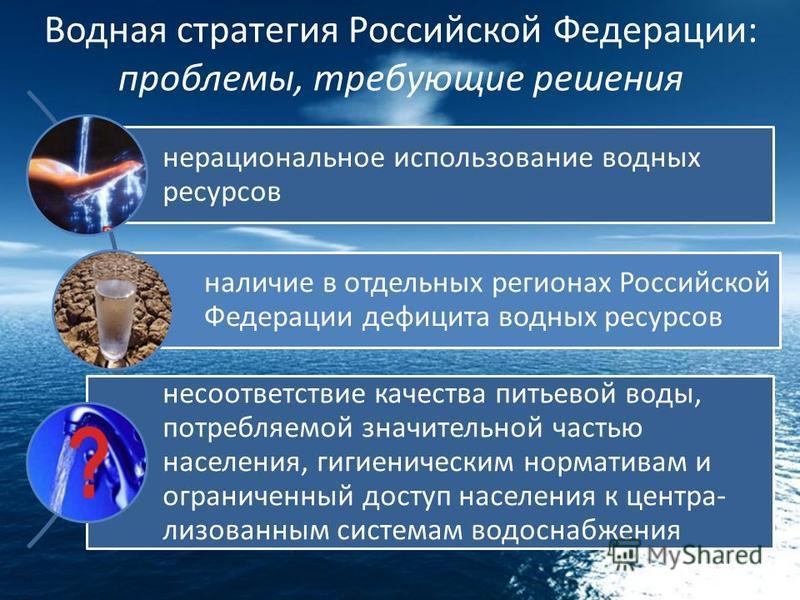 Водная стратегия Российской Федерации: проблемы, требующие решения нерациональное использование водных ресурсов наличие в отдельных регионах Российской Федерации дефицита водных ресурсов несоответствие качества питьевой воды, потребляемой значительно