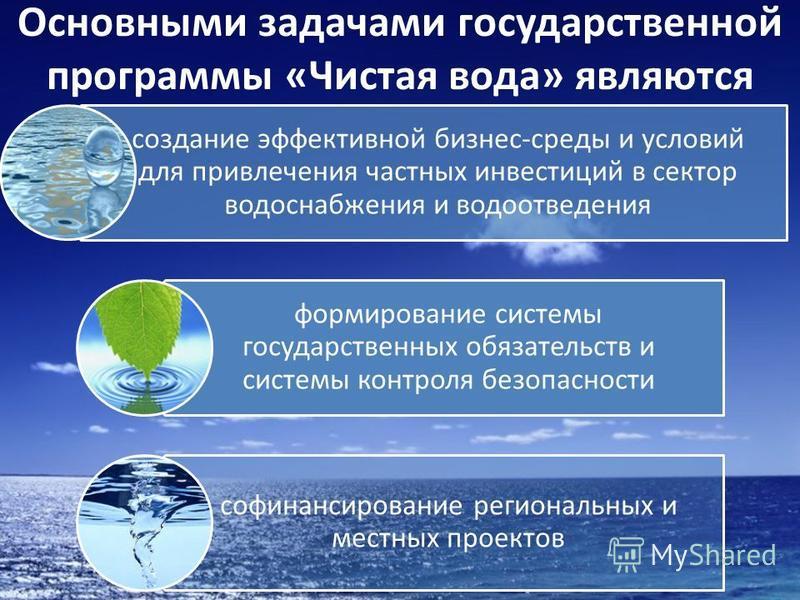 Основными задачами государственной программы «Чистая вода» являются создание эффективной бизнес-среды и условий для привлечения частных инвестиций в сектор водоснабжения и водоотведения формирование системы государственных обязательств и системы конт