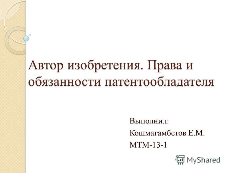 Автор изобретения. Права и обязанности патентообладателя Выполнил: Кошмагамбетов Е.М. МТМ-13-1