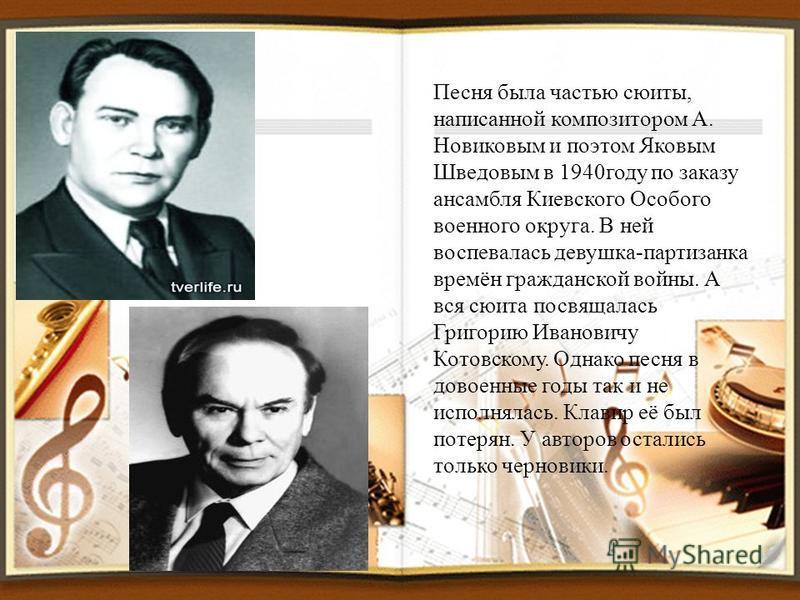 Песня была частью сюиты, написанной композитором А. Новиковым и поэтом Яковым Шведовым в 1940 году по заказу ансамбля Киевского Особого военного округа. В ней воспевалась девушка-партизанка времён гражданской войны. А вся сюита посвящалась Григорию И