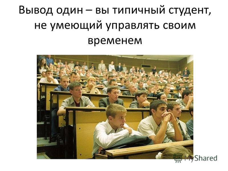 Вывод один – вы типичный студент, не умеющий управлять своим временем