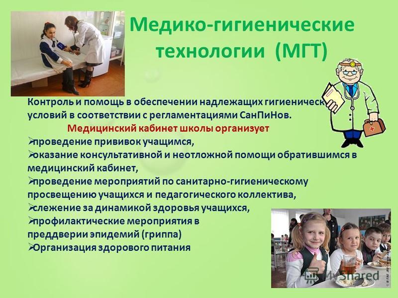 Медико-гигиенические технологии (МГТ) Контроль и помощь в обеспечении надлежащих гигиенических условий в соответствии с регламентациями Сан ПиНов. Медицинский кабинет школы организует проведение прививок учащимся, оказание консультативной и неотложно