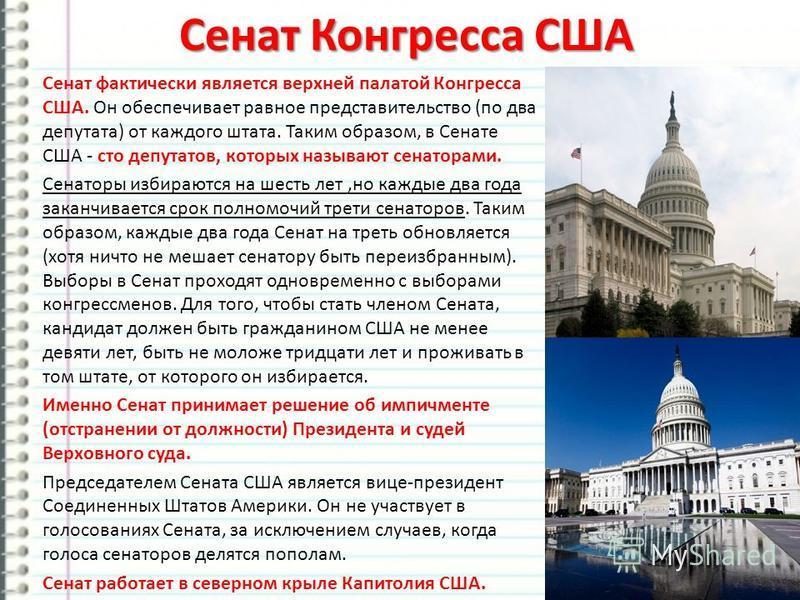 Сенат Конгресса США Сенат фактически является верхней палатой Конгресса США. Он обеспечивает равное представительство (по два депутата) от каждого штата. Таким образом, в Сенате США - сто депутатов, которых называют сенаторами. Сенаторы избираются на
