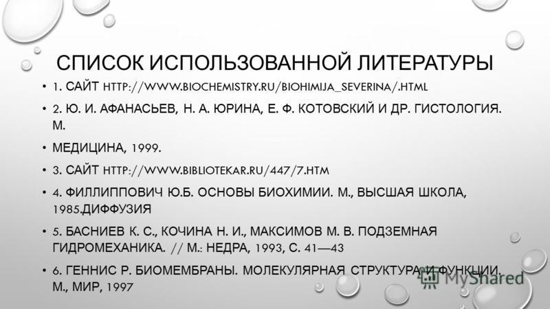 СПИСОК ИСПОЛЬЗОВАННОЙ ЛИТЕРАТУРЫ 1. САЙТ HTTP://WWW.BIOCHEMISTRY.RU/BIOHIMIJA_SEVERINA/.HTML 2. Ю. И. АФАНАСЬЕВ, Н. А. ЮРИНА, Е. Ф. КОТОВСКИЙ И ДР. ГИСТОЛОГИЯ. М. МЕДИЦИНА, 1999. 3. САЙТ HTTP://WWW.BIBLIOTEKAR.RU/447/7. HTM 4. ФИЛЛИППОВИЧ Ю. Б. ОСНОВ