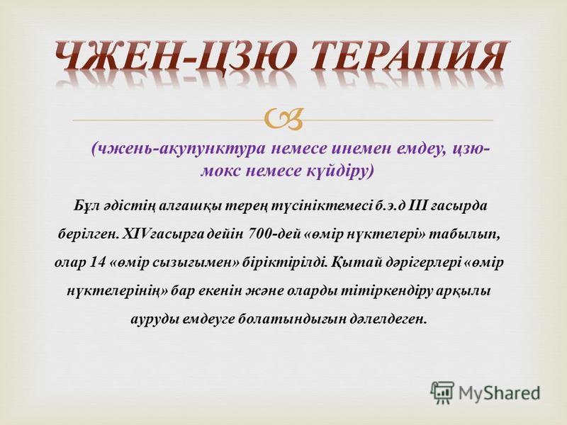 ( чжень - акупунктура немесе инемен емдеу, цзю - мокс немесе күйдіру ) Бұл әдістің алғашқы терең түсініктемесі б. э. д ІІІ ғасырда берілген. XIV ғасырға дейін 700- дей « өмір нүктелері » табылып, олар 14 « өмір сызығымен » біріктірілді. Қытай дәрігер