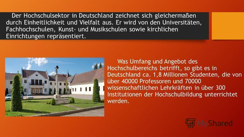 Der Hochschulsektor in Deutschland zeichnet sich gleichermaßen durch Einheitlichkeit und Vielfalt aus. Er wird von den Universitäten, Fachhochschulen, Kunst- und Musikschulen sowie kirchlichen Einrichtungen repräsentiert. Was Umfang und Angebot des H