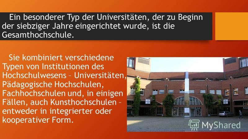 Ein besonderer Typ der Universitäten, der zu Beginn der siebziger Jahre eingerichtet wurde, ist die Gesamthochschule. Sie kombiniert verschiedene Typen von Institutionen des Hochschulwesens – Universitäten, Pädagogische Hochschulen, Fachhochschulen u