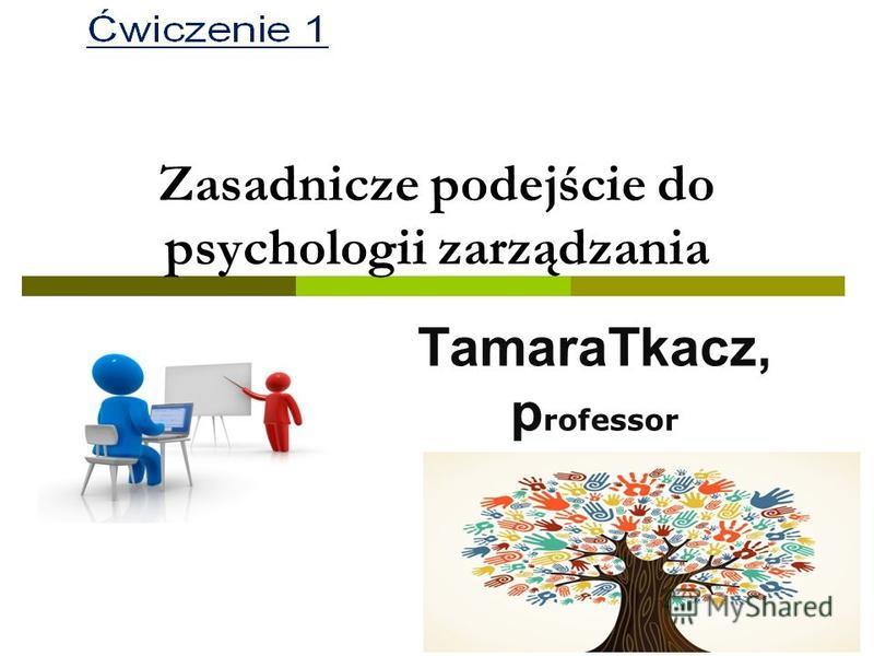 Zasadnicze podejściе do psychologii zarządzania TamaraTkacz, p rofessor ttkach@prz.edu.pl
