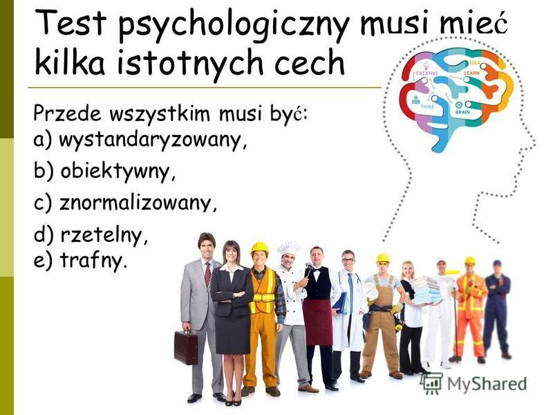 Test psychologiczny musi mie ć kilka istotnych cech Przede wszystkim musi by ć : a) wystandaryzowany, b) obiektywny, c) znormalizowany, d) rzetelny, e) trafny.