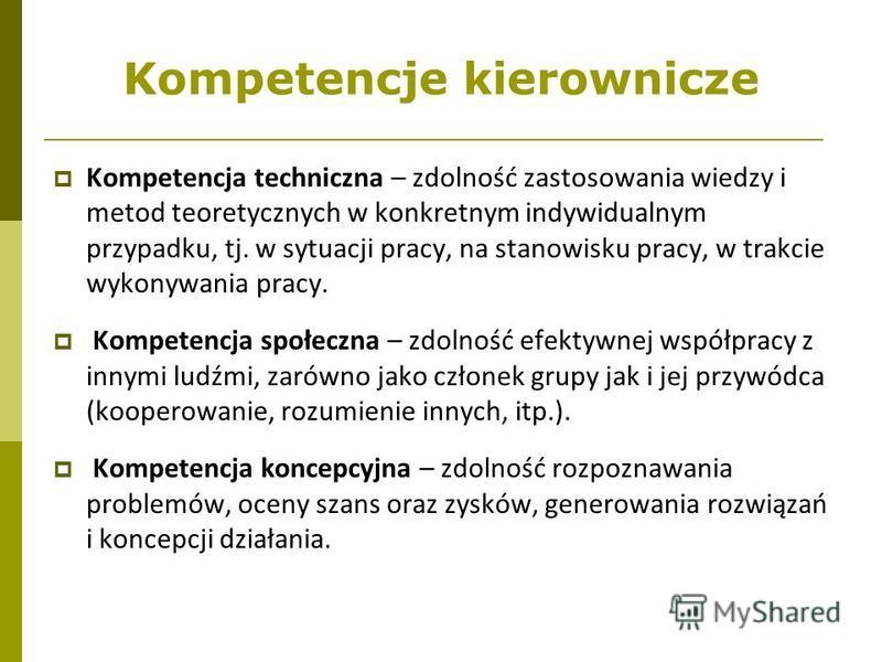 Kompetencje kierownicze Kompetencja techniczna – zdolność zastosowania wiedzy i metod teoretycznych w konkretnym indywidualnym przypadku, tj. w sytuacji pracy, na stanowisku pracy, w trakcie wykonywania pracy. Kompetencja społeczna – zdolność efektyw