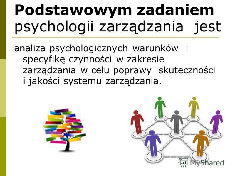 Podstawowym zadaniem psychologii zarządzania jest analiza psychologicznych warunków i specyfikę czynności w zakresie zarządzania w celu poprawy skuteczności i jakości systemu zarządzania.