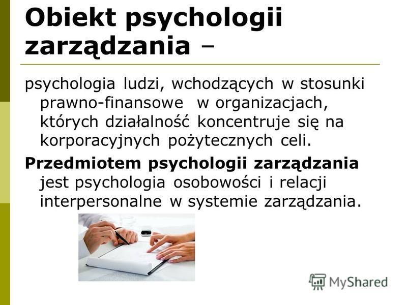 Obiekt psychologii zarządzania – psychologia ludzi, wchodzących w stosunki prawno-finansowe w organizacjach, których działalność koncentruje się na korporacyjnych pożytecznych celi. Przedmiotem psychologii zarządzania jest psychologia osobowości i re