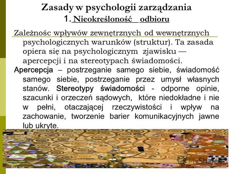 Zasady w psychologii zarządzania 1. Nieokreśloność odbioru Zależnośc wpływów zewnętrznych od wewnętrznych psychologicznych warunków (struktur). Ta zasada opiera się na psychologicznym zjawisku apercepcji i na stereotypach świadomości. Apercepcja – po