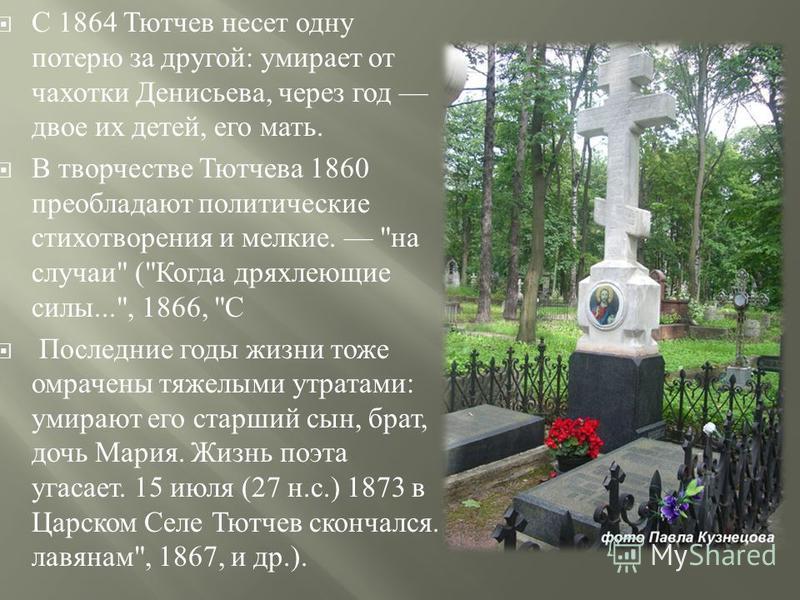 С 1864 Тютчев несет одну потерю за другой : умирает от чахотки Денисьева, через год двое их детей, его мать. В творчестве Тютчева 1860 преобладают политические стихотворения и мелкие.