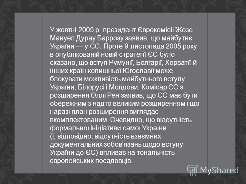 У жовтні 2005 р. президент Єврокомісії Жозе Мануел Дурау Баррозу заявив, що майбутнє України у ЄС. Проте 9 листопада 2005 року в опублікованій новій стратегії ЄС було сказано, що вступ Румунії, Болгарії, Хорватії й інших країн колишньої Югославії мож