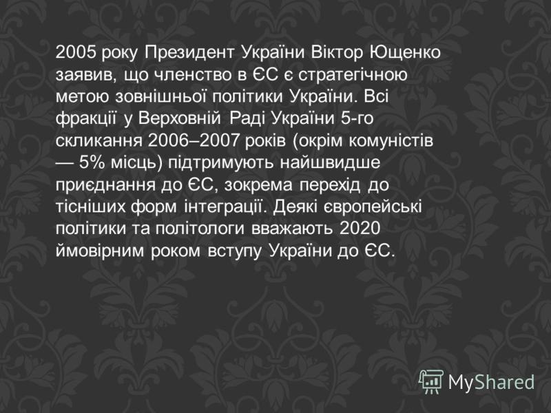 2005 року Президент України Віктор Ющенко заявив, що членство в ЄС є стратегічною метою зовнішньої політики України. Всі фракції у Верховній Раді України 5-го скликання 2006–2007 років (окрім комуністів 5% місць) підтримують найшвидше приєднання до Є