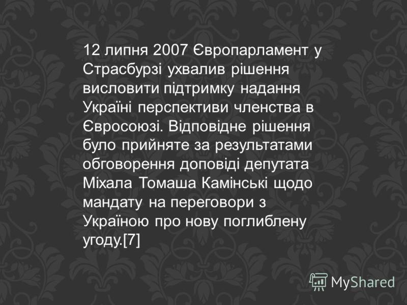 12 липня 2007 Європарламент у Страсбурзі ухвалив рішення висловити підтримку надання Україні перспективи членства в Євросоюзі. Відповідне рішення було прийняте за результатами обговорення доповіді депутата Міхала Томаша Камінські щодо мандату на пере