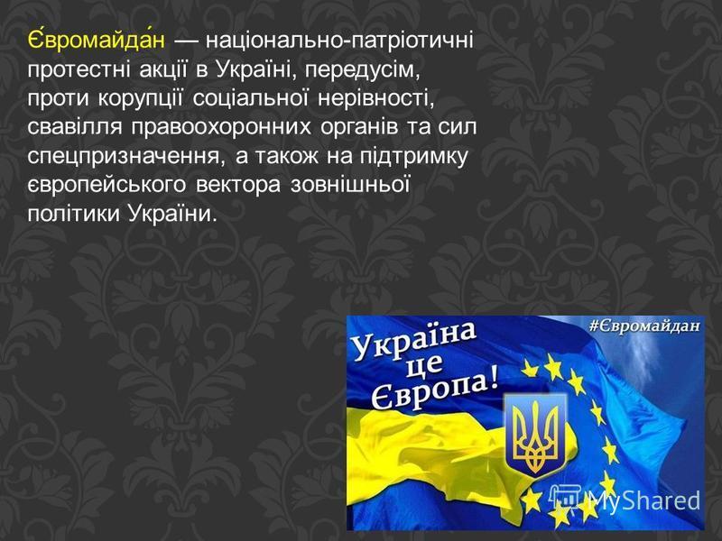 Є́вромайда́н національно-патріотичні протестні акції в Україні, передусім, проти корупції соціальної нерівності, свавілля правоохоронних органів та сил спецпризначення, а також на підтримку європейського вектора зовнішньої політики України.