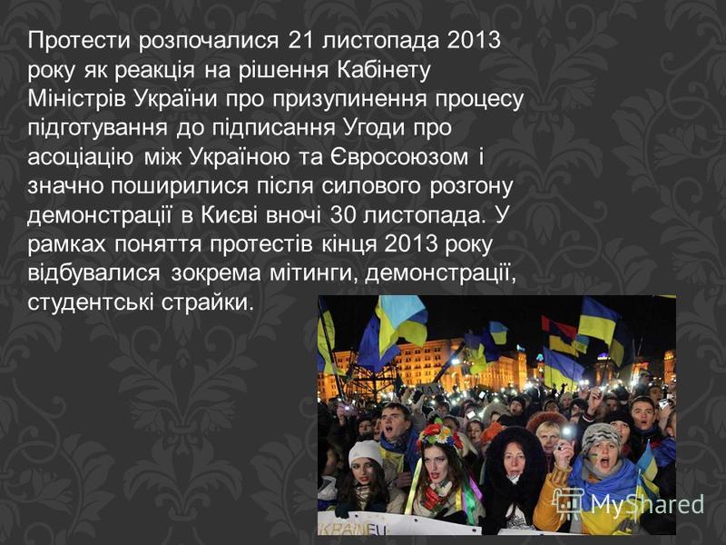 Протести розпочалися 21 листопада 2013 року як реакція на рішення Кабінету Міністрів України про призупинення процесу підготування до підписання Угоди про асоціацію між Україною та Євросоюзом і значно поширилися після силового розгону демонстрації в