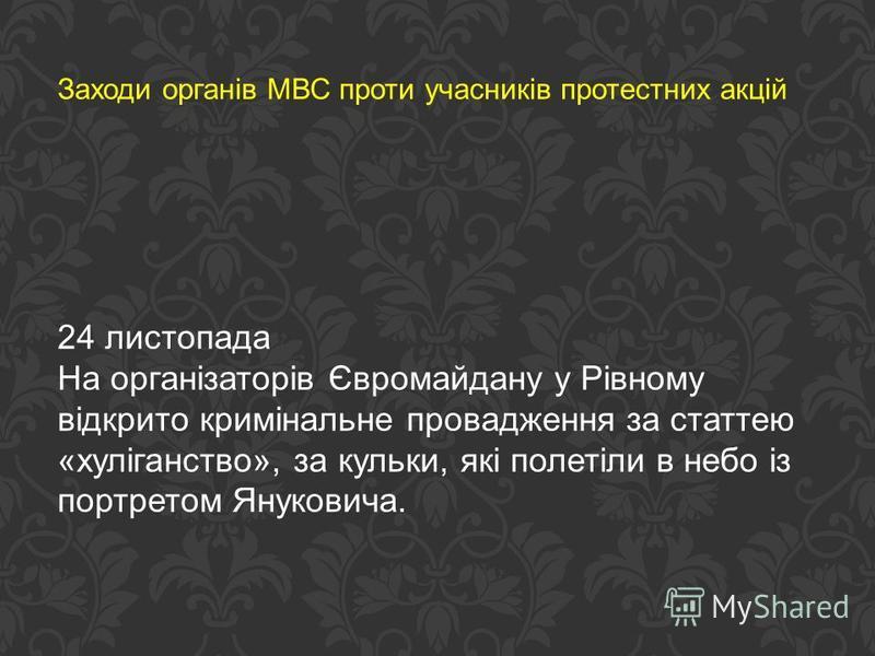Заходи органів МВС проти учасників протестних акцій 24 листопада На організаторів Євромайдану у Рівному відкрито кримінальне провадження за статтею «хуліганство», за кульки, які полетіли в небо із портретом Януковича.
