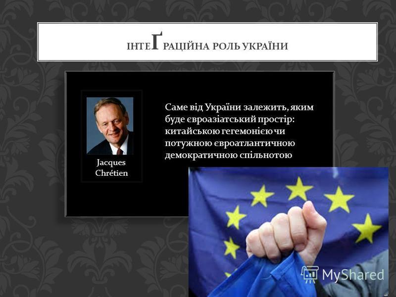 ІНТЕ Ґ РАЦІЙНА РОЛЬ УКРАЇНИ Саме від України залежить, яким буде євроазіатський простір : китайською гегемонією чи потужною євроатлантичною демократичною спільнотою Jacques Chrétien