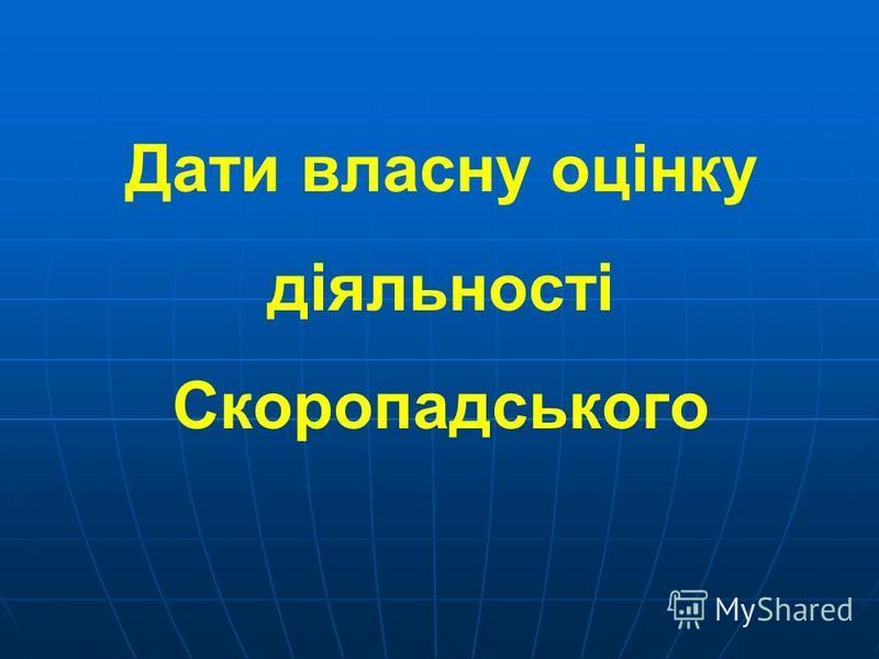 Дати власну оцінку діяльності Скоропадського