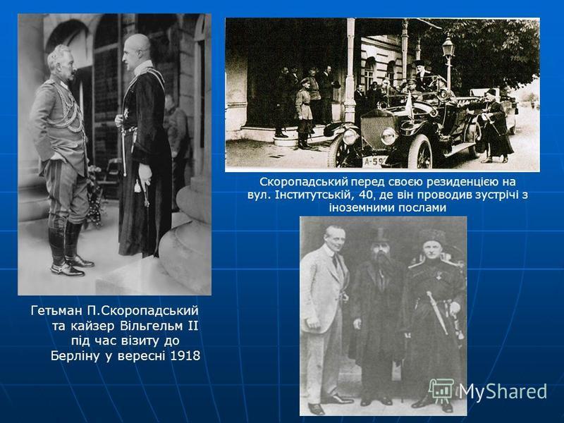 Гетьман П.Скоропадський та кайзер Вільгельм II під час візиту до Берліну у вересні 1918 Скоропадський перед своєю резиденцією на вул. Інститутській, 40, де він проводив зустрічі з іноземними послами